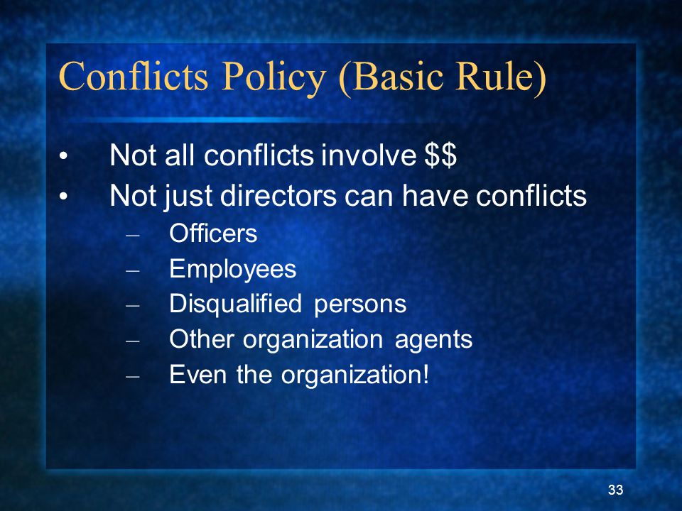 33 Conflicts Policy (Basic Rule) Not all conflicts involve $$ Not just directors can have conflicts – Officers – Employees – Disqualified persons – Other organization agents – Even the organization!