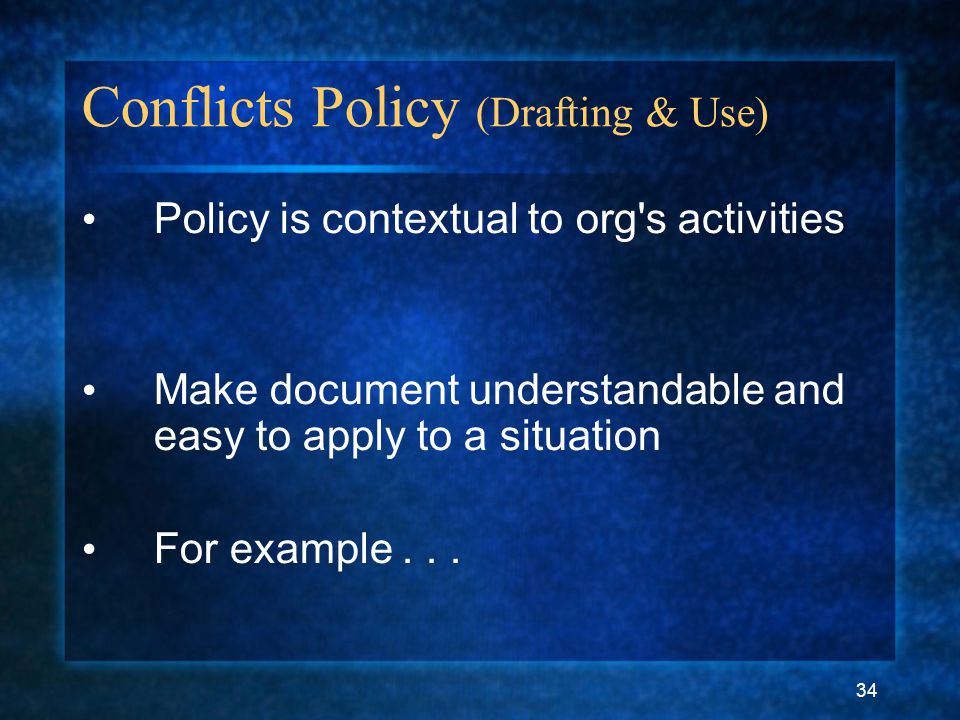 34 Conflicts Policy (Drafting & Use) Policy is contextual to org s activities Make document understandable and easy to apply to a situation For example...