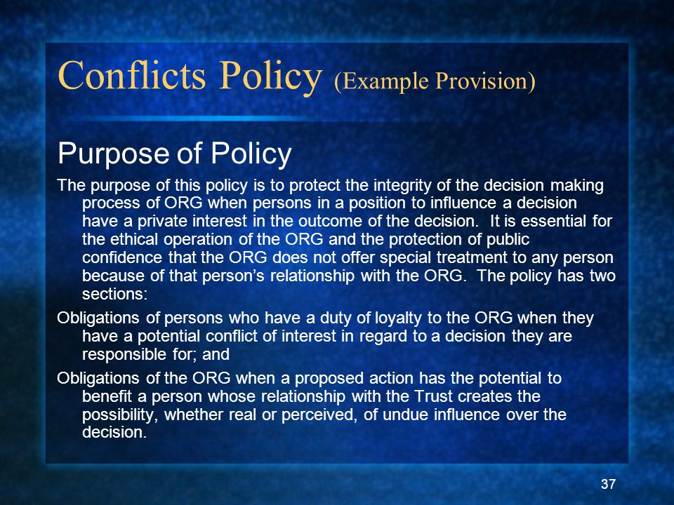 37 Conflicts Policy (Example Provision) Purpose of Policy The purpose of this policy is to protect the integrity of the decision making process of ORG when persons in a position to influence a decision have a private interest in the outcome of the decision.