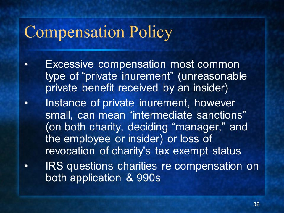 "38 Compensation Policy Excessive compensation most common type of ""private inurement"" (unreasonable private benefit received by an insider) Instance o"