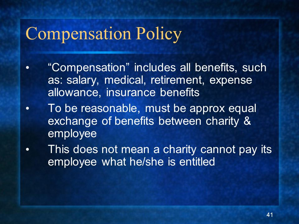 "41 Compensation Policy ""Compensation"" includes all benefits, such as: salary, medical, retirement, expense allowance, insurance benefits To be reasona"