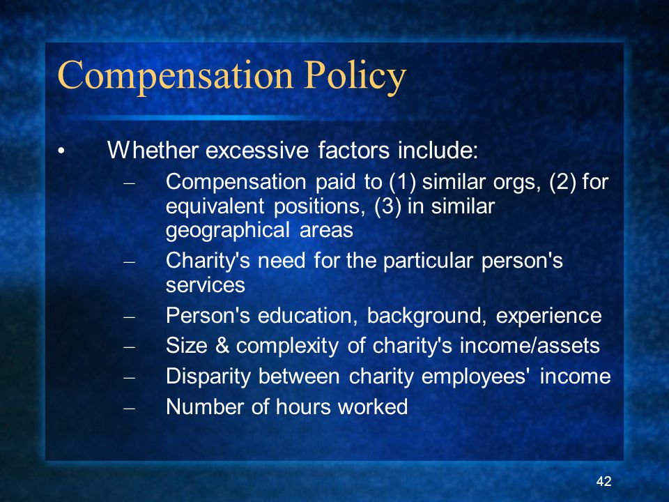 42 Compensation Policy Whether excessive factors include: – Compensation paid to (1) similar orgs, (2) for equivalent positions, (3) in similar geographical areas – Charity s need for the particular person s services – Person s education, background, experience – Size & complexity of charity s income/assets – Disparity between charity employees income – Number of hours worked