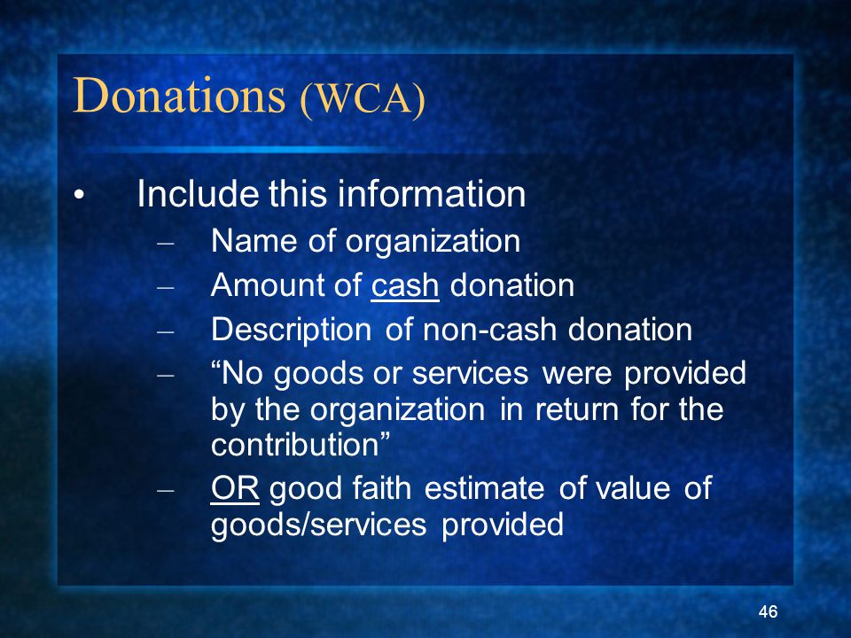 46 Donations (WCA) Include this information – Name of organization – Amount of cash donation – Description of non-cash donation – No goods or services were provided by the organization in return for the contribution – OR good faith estimate of value of goods/services provided