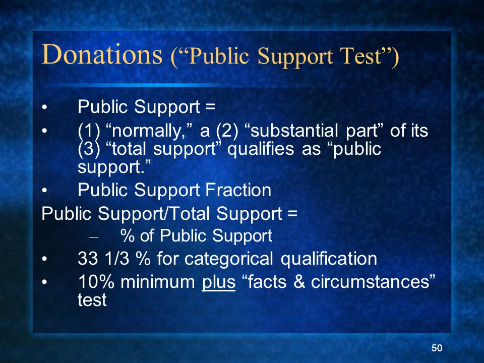 50 Donations ( Public Support Test ) Public Support = (1) normally, a (2) substantial part of its (3) total support qualifies as public support. Public Support Fraction Public Support/Total Support = – % of Public Support 33 1/3 % for categorical qualification 10% minimum plus facts & circumstances test