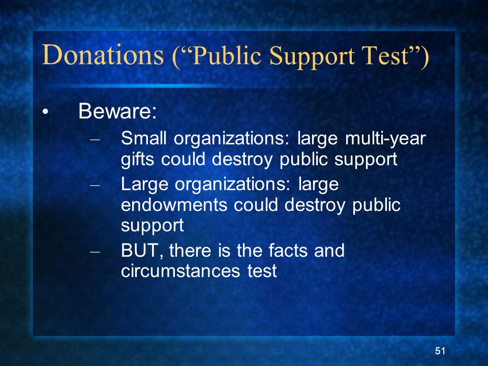 51 Donations ( Public Support Test ) Beware: – Small organizations: large multi-year gifts could destroy public support – Large organizations: large endowments could destroy public support – BUT, there is the facts and circumstances test