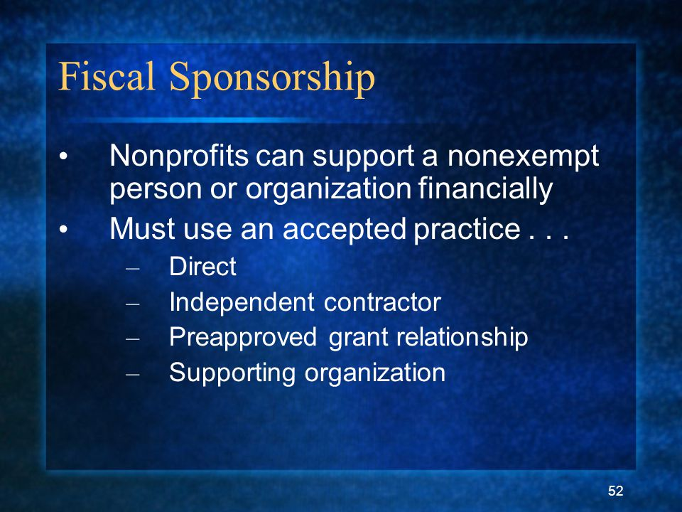 52 Fiscal Sponsorship Nonprofits can support a nonexempt person or organization financially Must use an accepted practice...