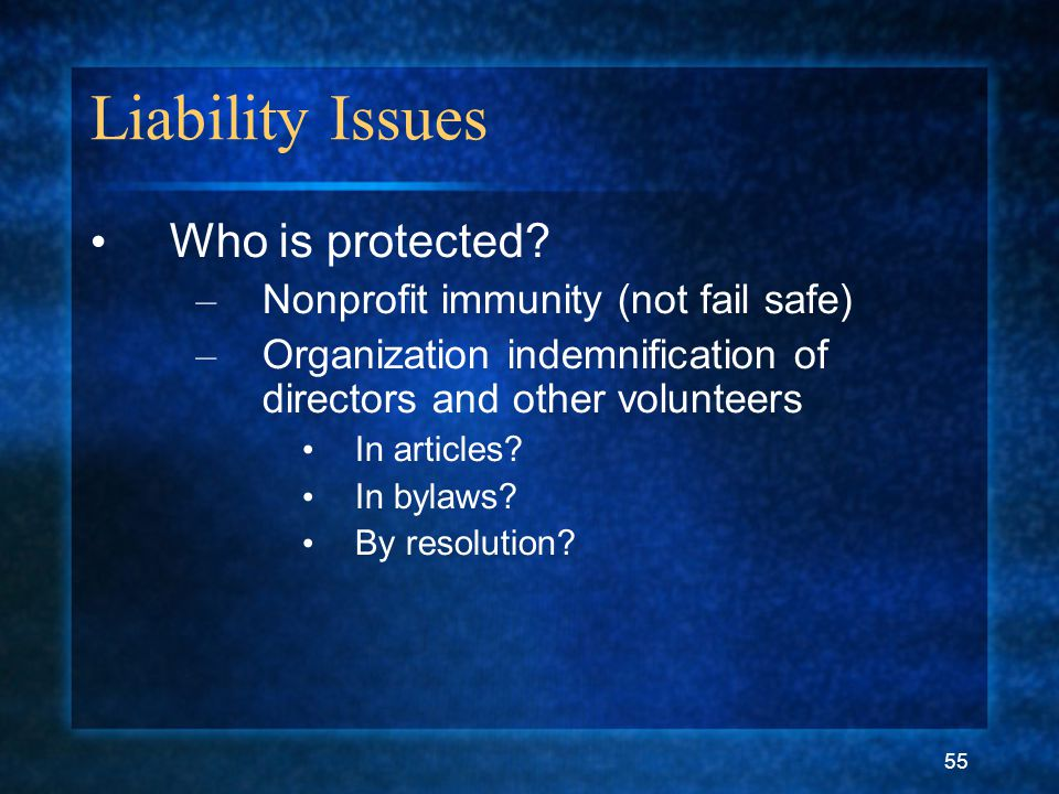 55 Liability Issues Who is protected? – Nonprofit immunity (not fail safe) – Organization indemnification of directors and other volunteers In article