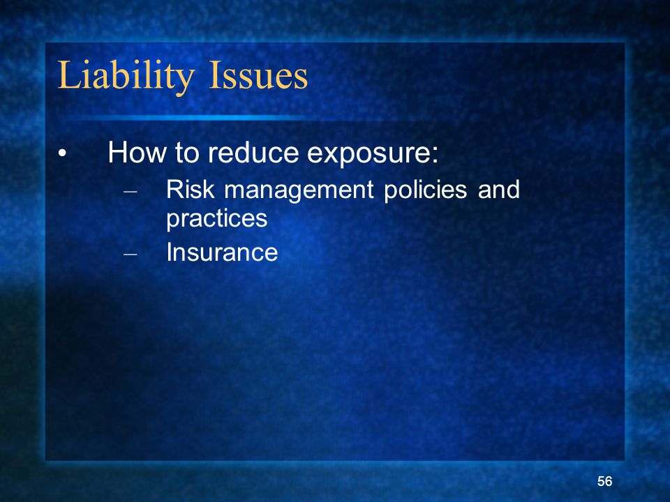 56 Liability Issues How to reduce exposure: – Risk management policies and practices – Insurance