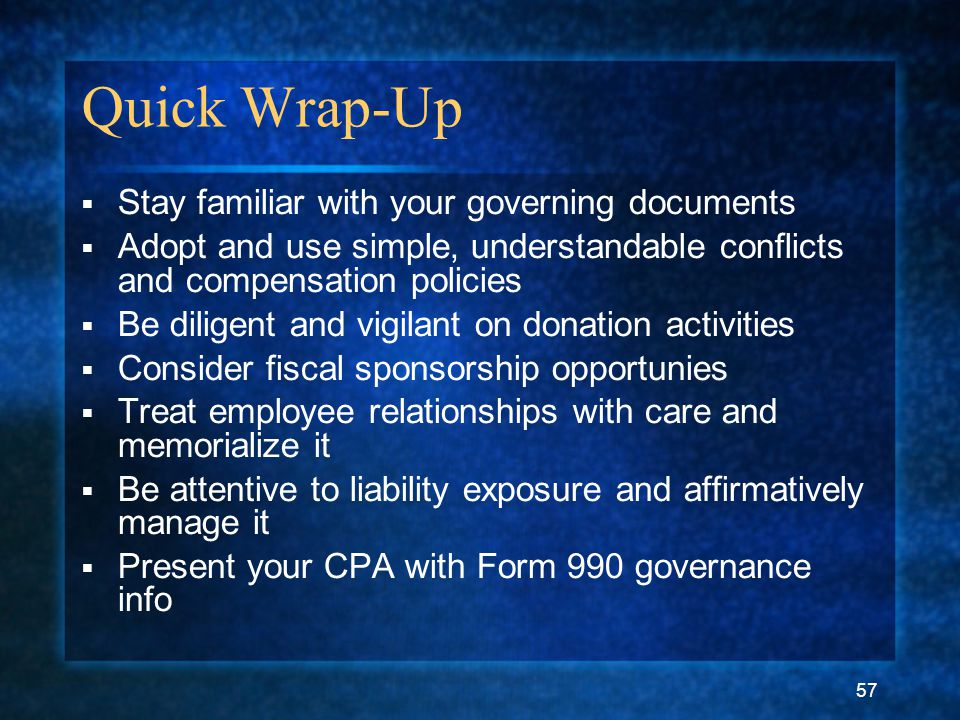 57 Quick Wrap-Up  Stay familiar with your governing documents  Adopt and use simple, understandable conflicts and compensation policies  Be diligent and vigilant on donation activities  Consider fiscal sponsorship opportunies  Treat employee relationships with care and memorialize it  Be attentive to liability exposure and affirmatively manage it  Present your CPA with Form 990 governance info