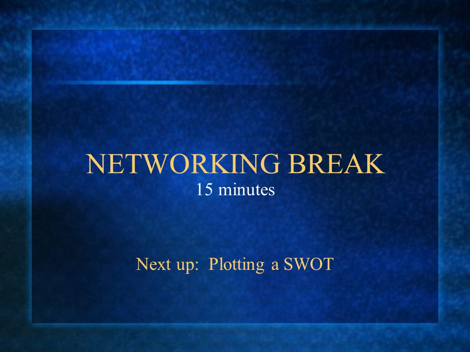 NETWORKING BREAK 15 minutes Next up: Plotting a SWOT