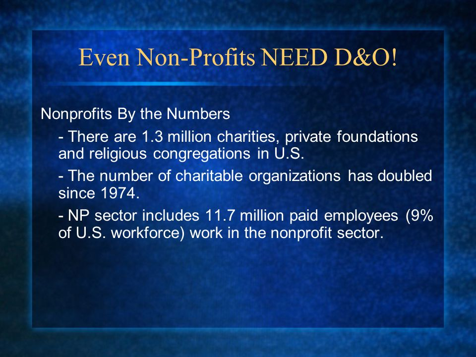 Even Non-Profits NEED D&O! Nonprofits By the Numbers - There are 1.3 million charities, private foundations and religious congregations in U.S. - The