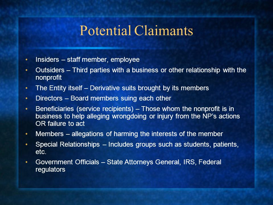 Potential Claimants Insiders – staff member, employee Outsiders – Third parties with a business or other relationship with the nonprofit The Entity itself – Derivative suits brought by its members Directors – Board members suing each other Beneficiaries (service recipients) – Those whom the nonprofit is in business to help alleging wrongdoing or injury from the NP's actions OR failure to act Members – allegations of harming the interests of the member Special Relationships – Includes groups such as students, patients, etc.