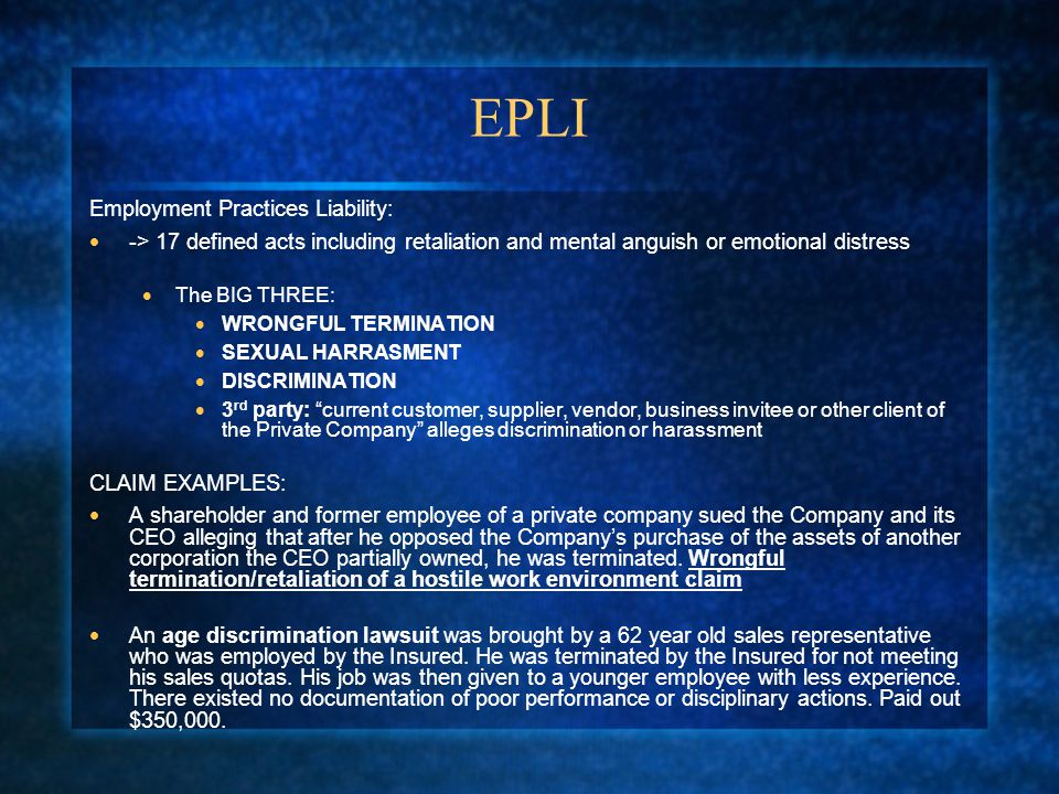 EPLI Employment Practices Liability:  -> 17 defined acts including retaliation and mental anguish or emotional distress  The BIG THREE:  WRONGFUL TERMINATION  SEXUAL HARRASMENT  DISCRIMINATION  3 rd party: current customer, supplier, vendor, business invitee or other client of the Private Company alleges discrimination or harassment CLAIM EXAMPLES:  A shareholder and former employee of a private company sued the Company and its CEO alleging that after he opposed the Company's purchase of the assets of another corporation the CEO partially owned, he was terminated.