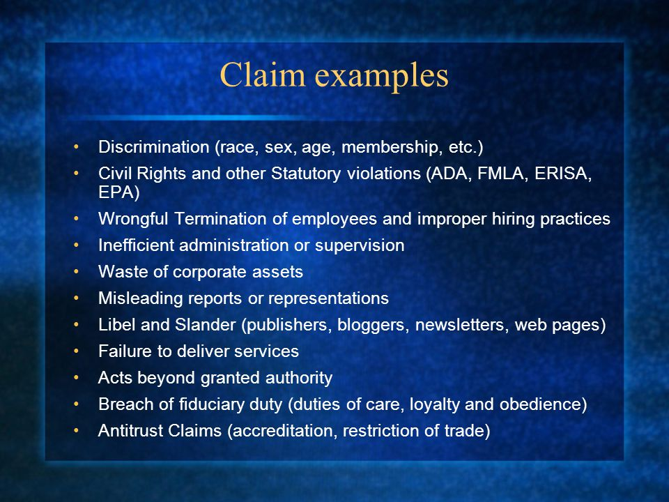 Claim examples Discrimination (race, sex, age, membership, etc.) Civil Rights and other Statutory violations (ADA, FMLA, ERISA, EPA) Wrongful Termination of employees and improper hiring practices Inefficient administration or supervision Waste of corporate assets Misleading reports or representations Libel and Slander (publishers, bloggers, newsletters, web pages) Failure to deliver services Acts beyond granted authority Breach of fiduciary duty (duties of care, loyalty and obedience) Antitrust Claims (accreditation, restriction of trade)