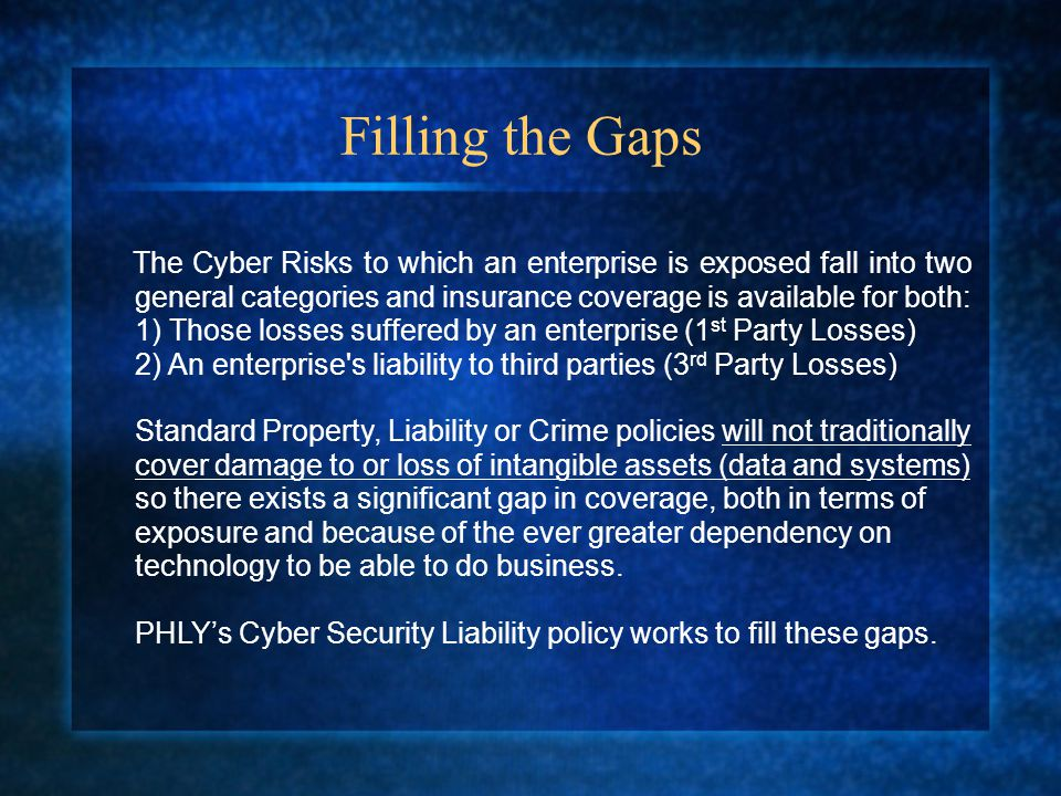 Filling the Gaps The Cyber Risks to which an enterprise is exposed fall into two general categories and insurance coverage is available for both: 1) Those losses suffered by an enterprise (1 st Party Losses) 2) An enterprise s liability to third parties (3 rd Party Losses) Standard Property, Liability or Crime policies will not traditionally cover damage to or loss of intangible assets (data and systems) so there exists a significant gap in coverage, both in terms of exposure and because of the ever greater dependency on technology to be able to do business.