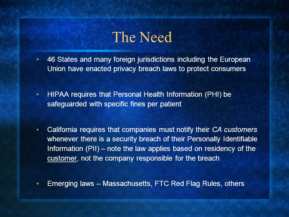 The Need 46 States and many foreign jurisdictions including the European Union have enacted privacy breach laws to protect consumers HIPAA requires that Personal Health Information (PHI) be safeguarded with specific fines per patient California requires that companies must notify their CA customers whenever there is a security breach of their Personally Identifiable Information (PII) – note the law applies based on residency of the customer, not the company responsible for the breach Emerging laws – Massachusetts, FTC Red Flag Rules, others