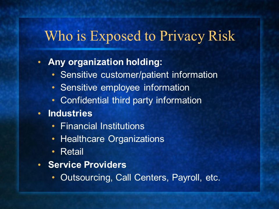 Who is Exposed to Privacy Risk Any organization holding: Sensitive customer/patient information Sensitive employee information Confidential third party information Industries Financial Institutions Healthcare Organizations Retail Service Providers Outsourcing, Call Centers, Payroll, etc.