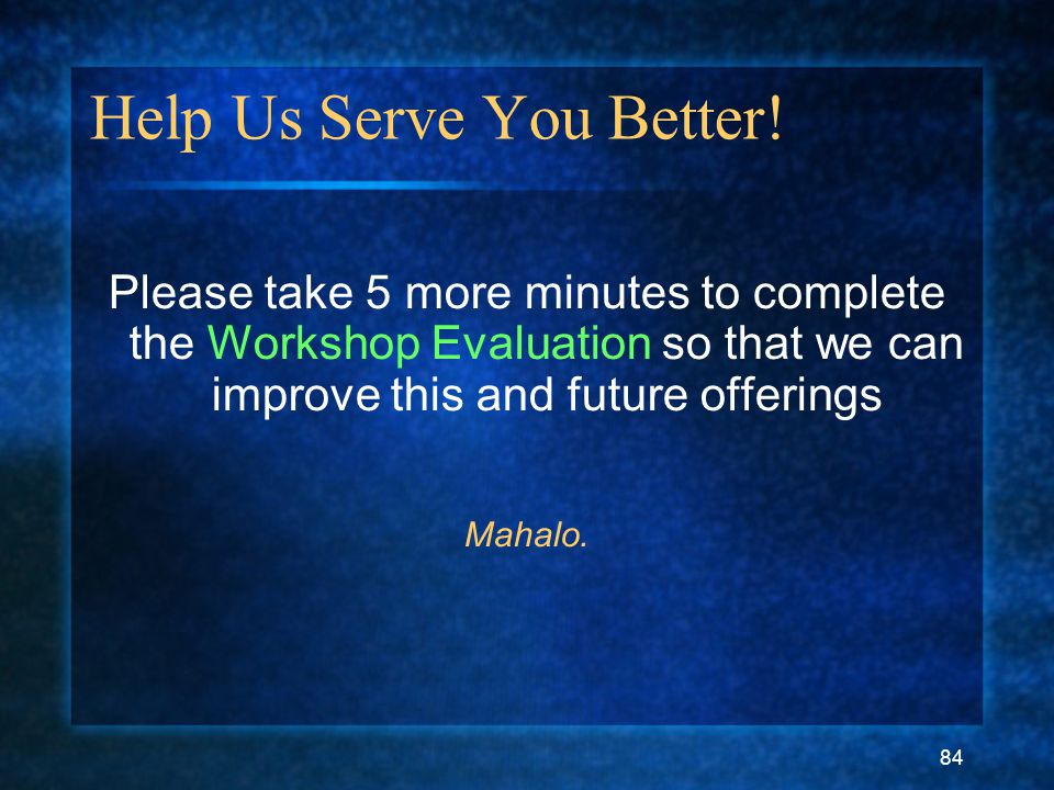 84 Help Us Serve You Better! Please take 5 more minutes to complete the Workshop Evaluation so that we can improve this and future offerings Mahalo.