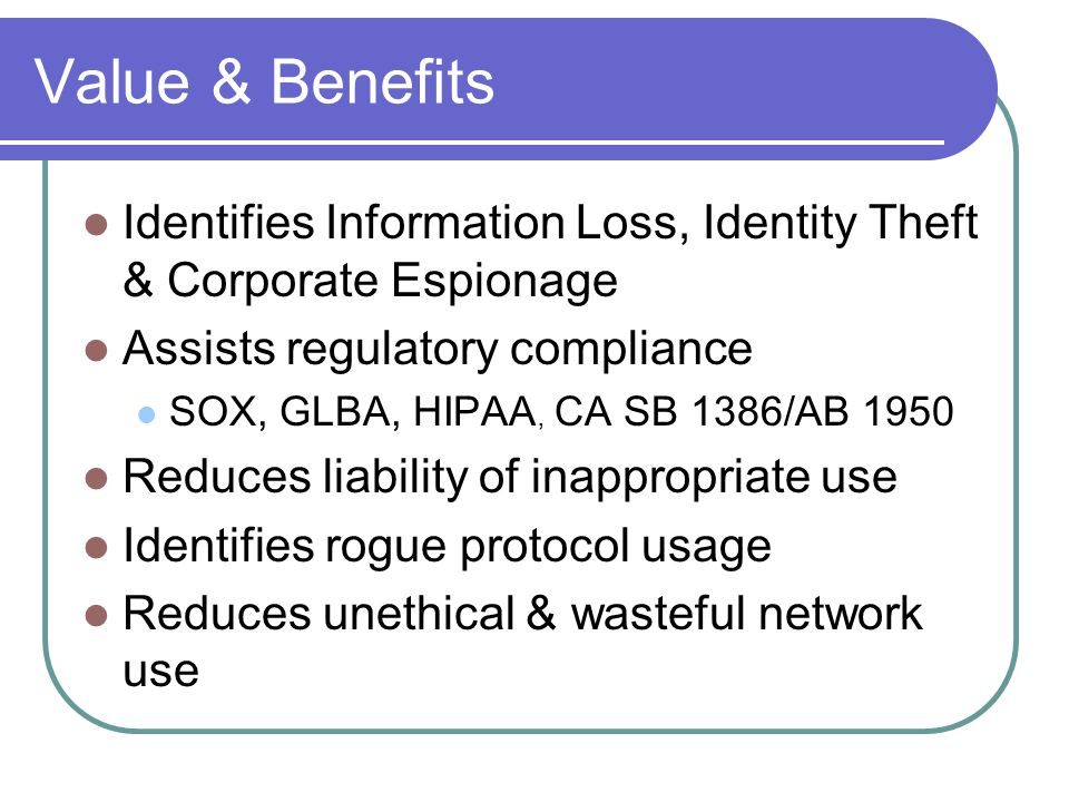 Value & Benefits Identifies Information Loss, Identity Theft & Corporate Espionage Assists regulatory compliance SOX, GLBA, HIPAA, CA SB 1386/AB 1950 Reduces liability of inappropriate use Identifies rogue protocol usage Reduces unethical & wasteful network use