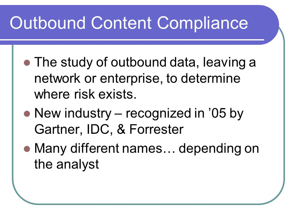 Outbound Content Compliance The study of outbound data, leaving a network or enterprise, to determine where risk exists.