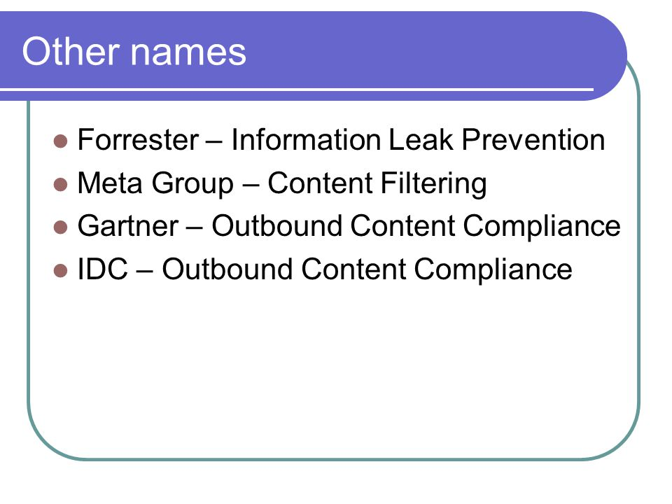 Other names Forrester – Information Leak Prevention Meta Group – Content Filtering Gartner – Outbound Content Compliance IDC – Outbound Content Compliance