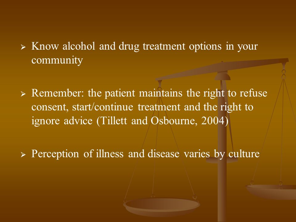  Know alcohol and drug treatment options in your community   Remember: the patient maintains the right to refuse consent, start/continue treatment and the right to ignore advice (Tillett and Osbourne, 2004)   Perception of illness and disease varies by culture