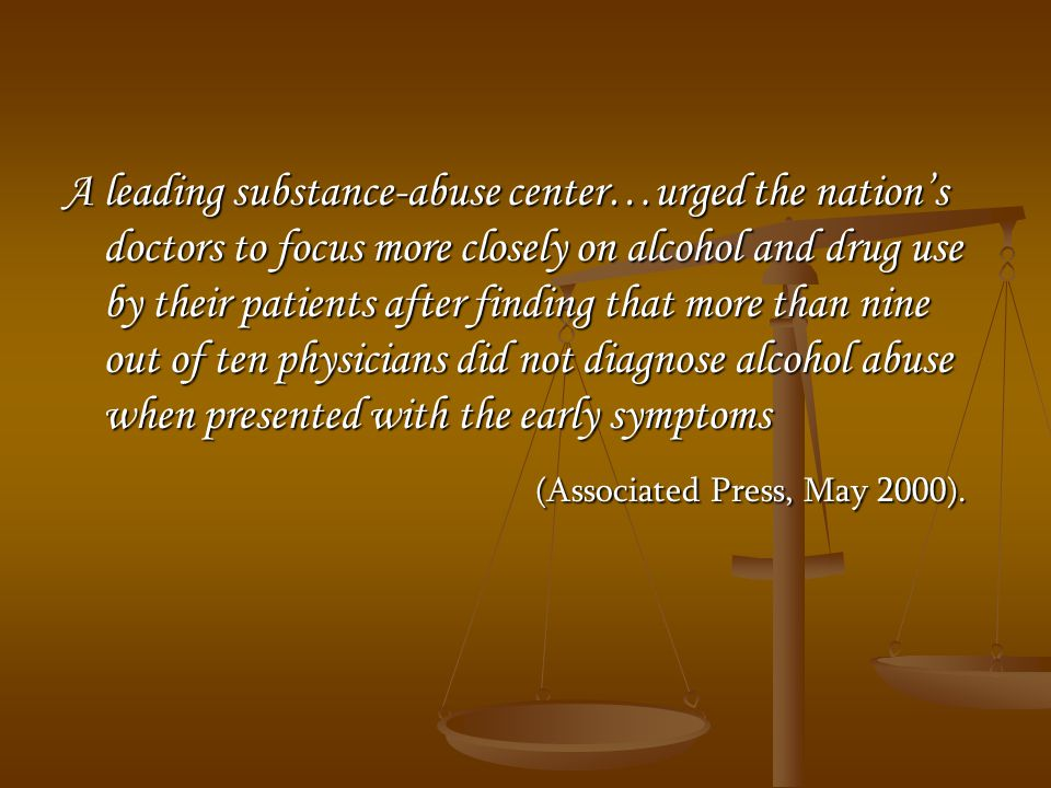 A leading substance-abuse center…urged the nation's doctors to focus more closely on alcohol and drug use by their patients after finding that more than nine out of ten physicians did not diagnose alcohol abuse when presented with the early symptoms (Associated Press, May 2000).