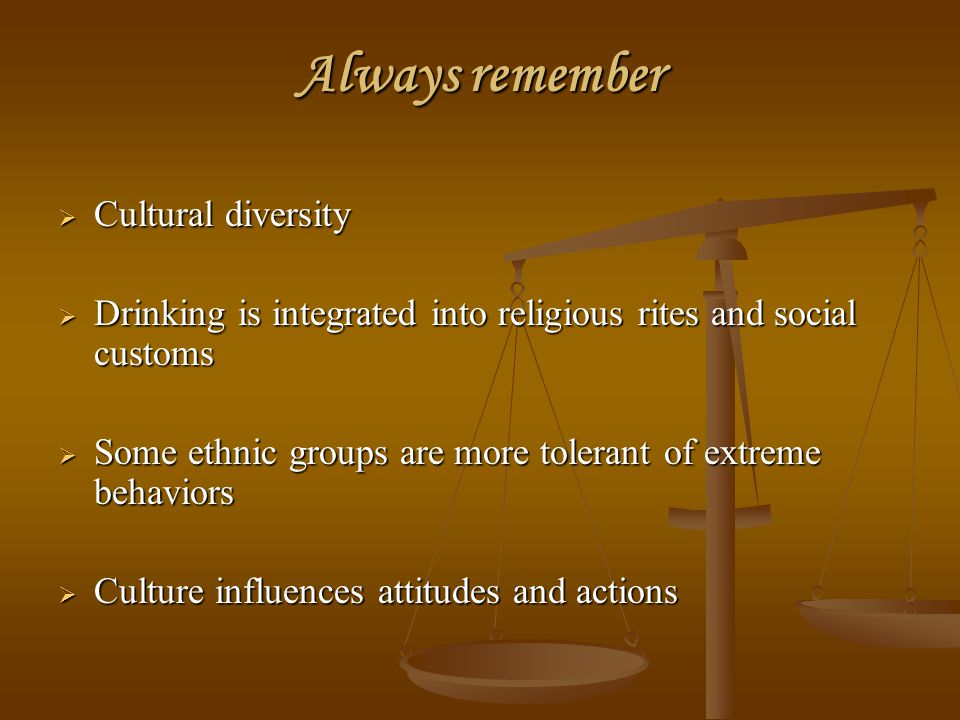 Always remember  Cultural diversity  Drinking is integrated into religious rites and social customs  Some ethnic groups are more tolerant of extrem