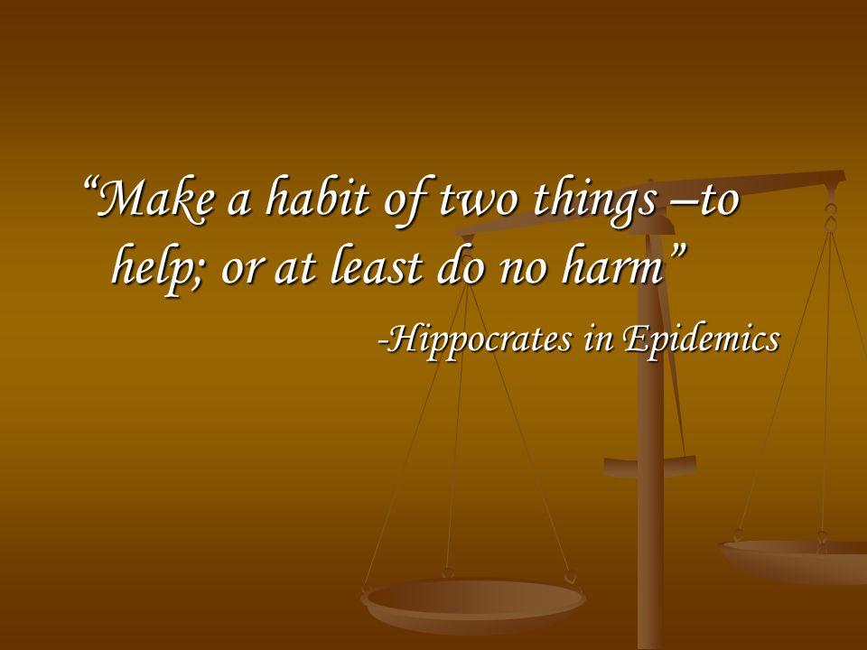 Make a habit of two things –to help; or at least do no harm -Hippocrates in Epidemics -Hippocrates in Epidemics