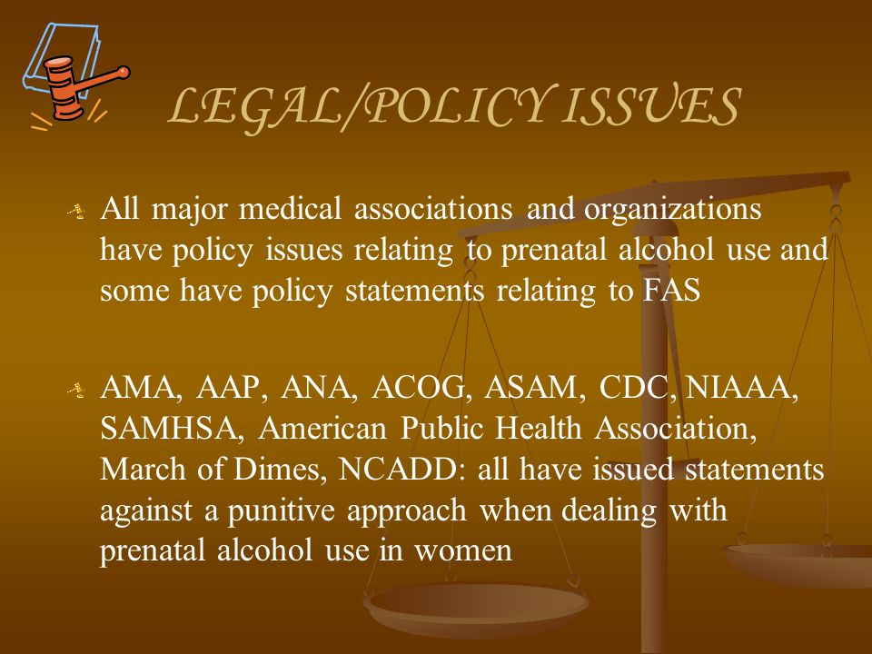 LEGAL/POLICY ISSUES All major medical associations and organizations have policy issues relating to prenatal alcohol use and some have policy statements relating to FAS AMA, AAP, ANA, ACOG, ASAM, CDC, NIAAA, SAMHSA, American Public Health Association, March of Dimes, NCADD: all have issued statements against a punitive approach when dealing with prenatal alcohol use in women