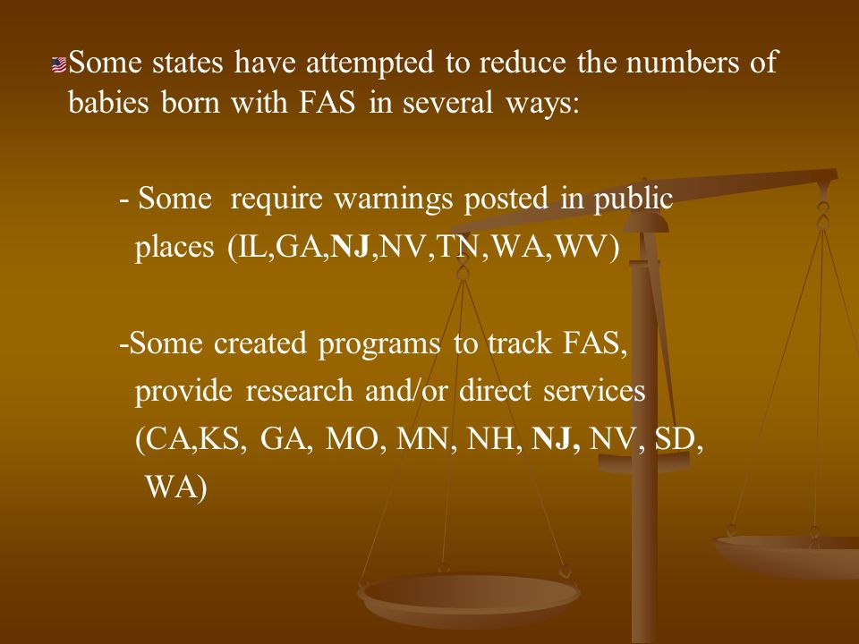 Some states have attempted to reduce the numbers of babies born with FAS in several ways: - Some require warnings posted in public places (IL,GA,NJ,NV