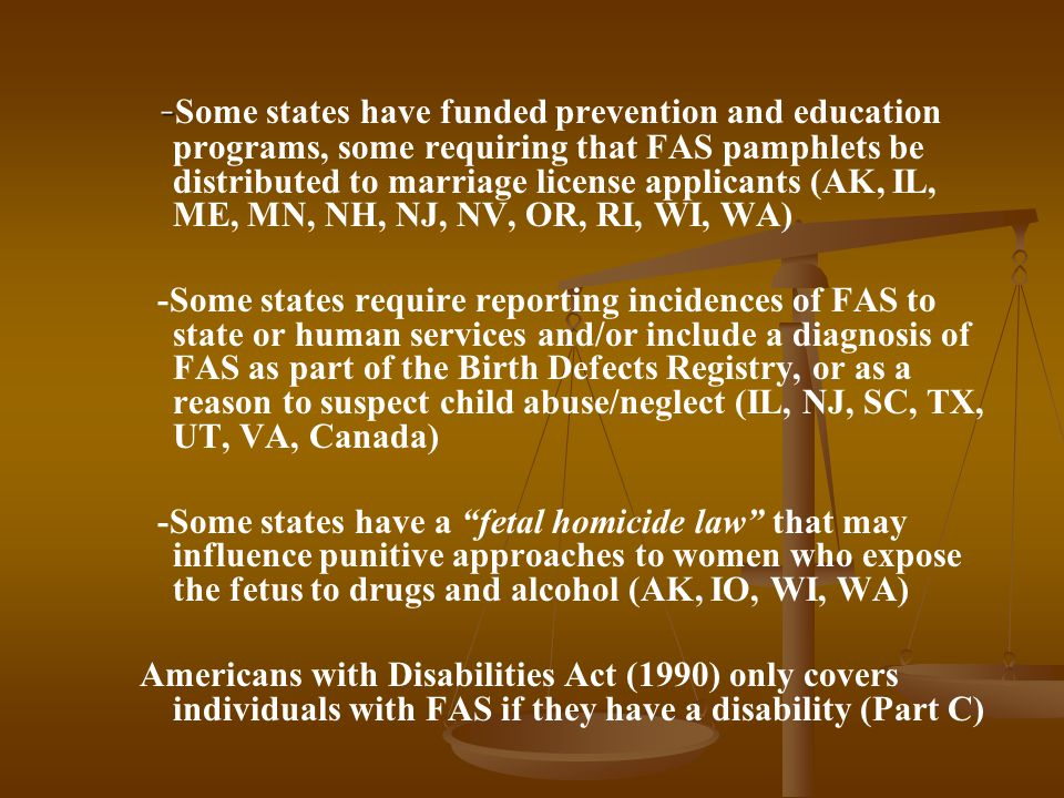 - - Some states have funded prevention and education programs, some requiring that FAS pamphlets be distributed to marriage license applicants (AK, IL, ME, MN, NH, NJ, NV, OR, RI, WI, WA) -Some states require reporting incidences of FAS to state or human services and/or include a diagnosis of FAS as part of the Birth Defects Registry, or as a reason to suspect child abuse/neglect (IL, NJ, SC, TX, UT, VA, Canada) -Some states have a fetal homicide law that may influence punitive approaches to women who expose the fetus to drugs and alcohol (AK, IO, WI, WA) Americans with Disabilities Act (1990) only covers individuals with FAS if they have a disability (Part C)