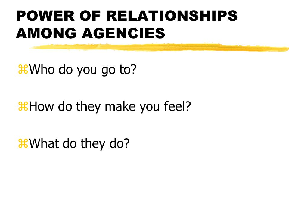 POWER OF RELATIONSHIPS AMONG AGENCIES zWho do you go to.