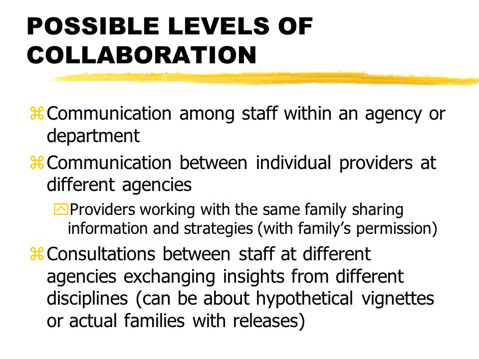 POSSIBLE LEVELS OF COLLABORATION zCommunication among staff within an agency or department zCommunication between individual providers at different agencies yProviders working with the same family sharing information and strategies (with family's permission) zConsultations between staff at different agencies exchanging insights from different disciplines (can be about hypothetical vignettes or actual families with releases)