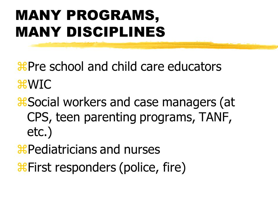 MANY PROGRAMS, MANY DISCIPLINES zPre school and child care educators zWIC zSocial workers and case managers (at CPS, teen parenting programs, TANF, etc.) zPediatricians and nurses zFirst responders (police, fire)