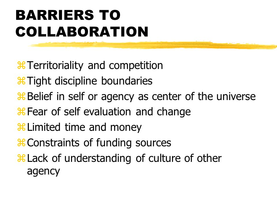 BARRIERS TO COLLABORATION zTerritoriality and competition zTight discipline boundaries zBelief in self or agency as center of the universe zFear of self evaluation and change zLimited time and money zConstraints of funding sources zLack of understanding of culture of other agency