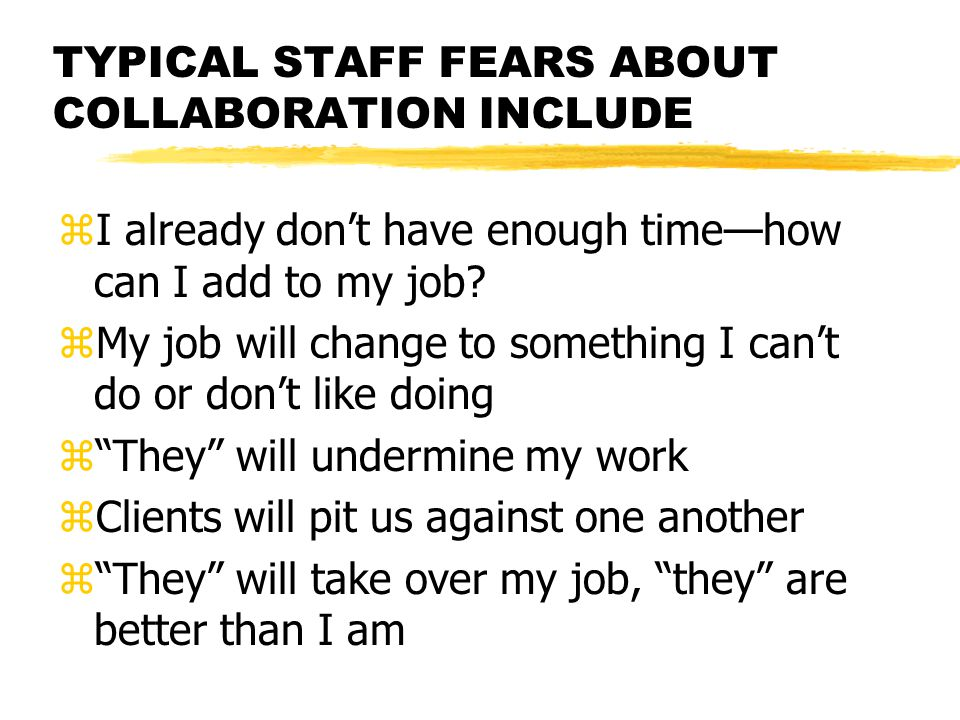 TYPICAL STAFF FEARS ABOUT COLLABORATION INCLUDE zI already don't have enough time—how can I add to my job.