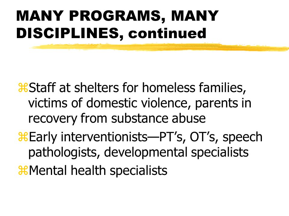 MANY PROGRAMS, MANY DISCIPLINES, continued zStaff at shelters for homeless families, victims of domestic violence, parents in recovery from substance abuse zEarly interventionists—PT's, OT's, speech pathologists, developmental specialists zMental health specialists