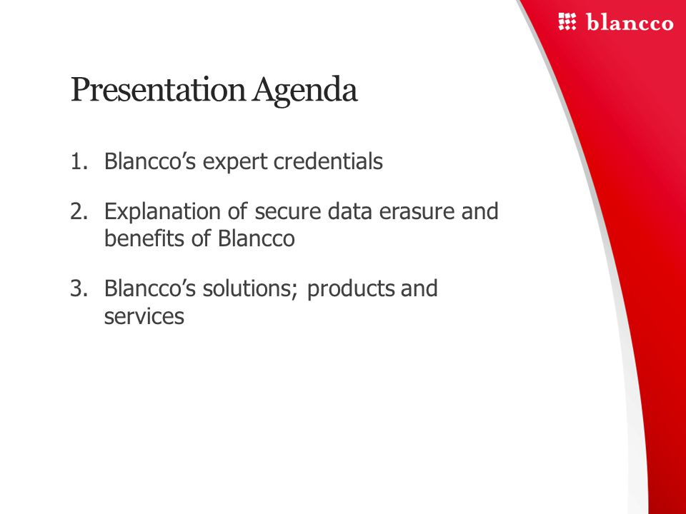 Presentation Agenda 1.Blancco's expert credentials 2.Explanation of secure data erasure and benefits of Blancco 3.Blancco's solutions; products and services