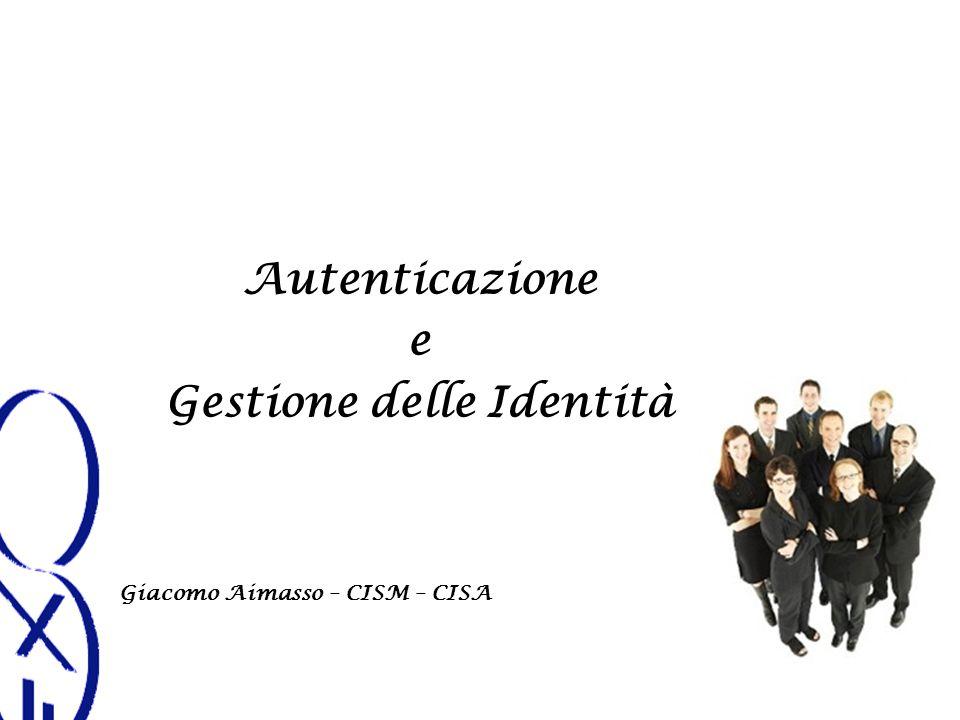 Autenticazione e Gestione delle Identità Giacomo Aimasso – CISM – CISA
