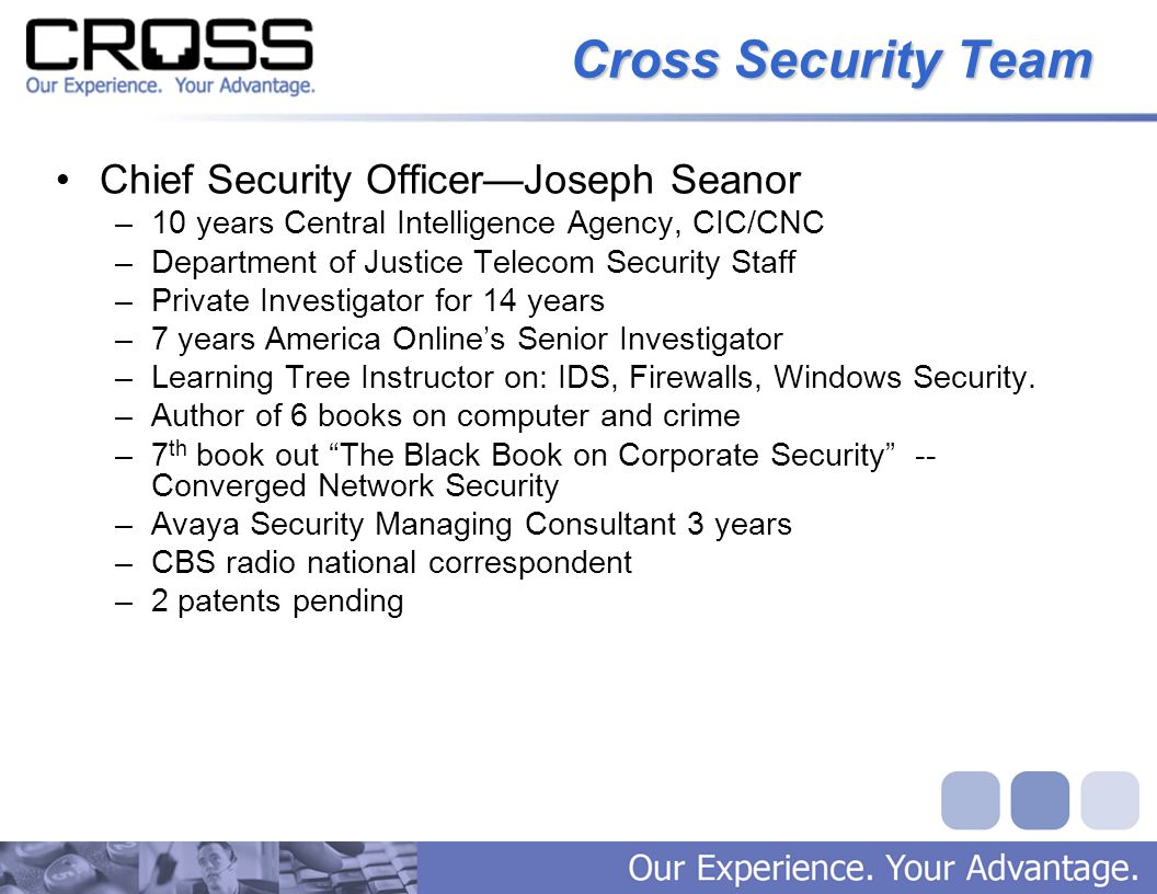 Cross Security Team Chief Security Officer—Joseph Seanor –10 years Central Intelligence Agency, CIC/CNC –Department of Justice Telecom Security Staff –Private Investigator for 14 years –7 years America Online's Senior Investigator –Learning Tree Instructor on: IDS, Firewalls, Windows Security.