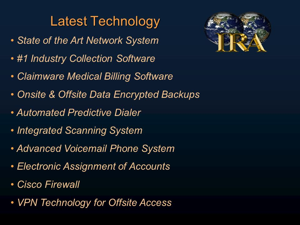 Latest Technology State of the Art Network System #1 Industry Collection Software Claimware Medical Billing Software Onsite & Offsite Data Encrypted Backups Automated Predictive Dialer Integrated Scanning System Advanced Voicemail Phone System Electronic Assignment of Accounts Cisco Firewall VPN Technology for Offsite Access