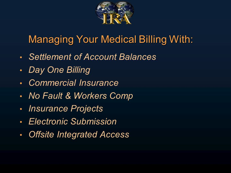 Managing Your Medical Billing With: Settlement of Account Balances Day One Billing Commercial Insurance No Fault & Workers Comp Insurance Projects Electronic Submission Offsite Integrated Access