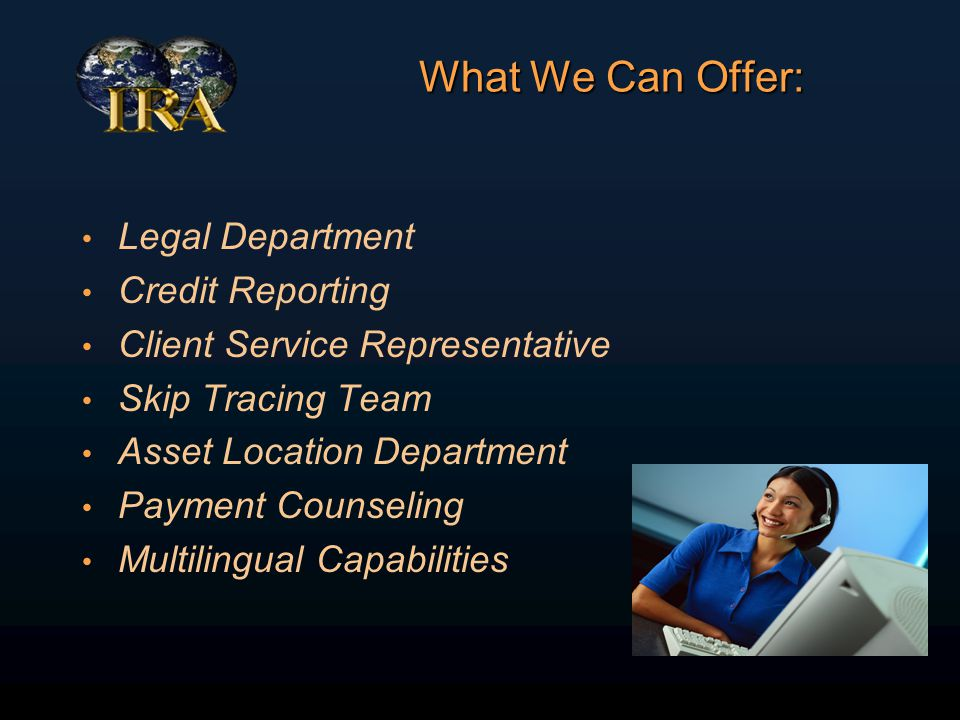What We Can Offer: Legal Department Credit Reporting Client Service Representative Skip Tracing Team Asset Location Department Payment Counseling Multilingual Capabilities