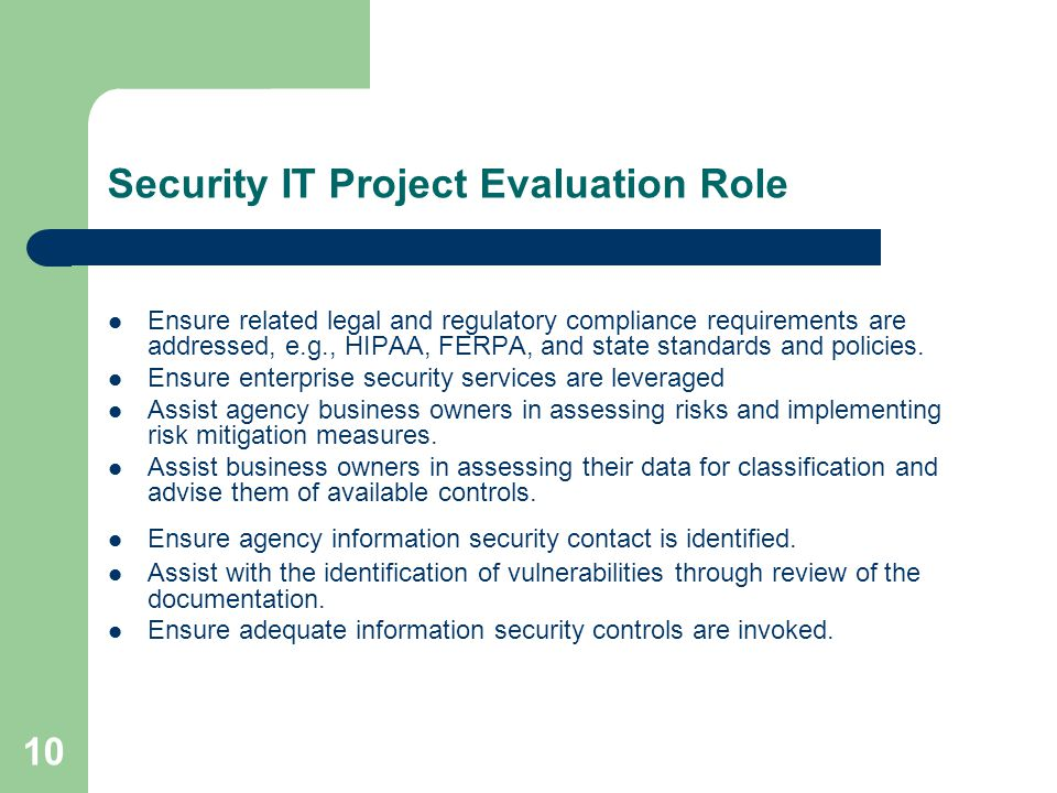 10 Security IT Project Evaluation Role Ensure related legal and regulatory compliance requirements are addressed, e.g., HIPAA, FERPA, and state standards and policies.