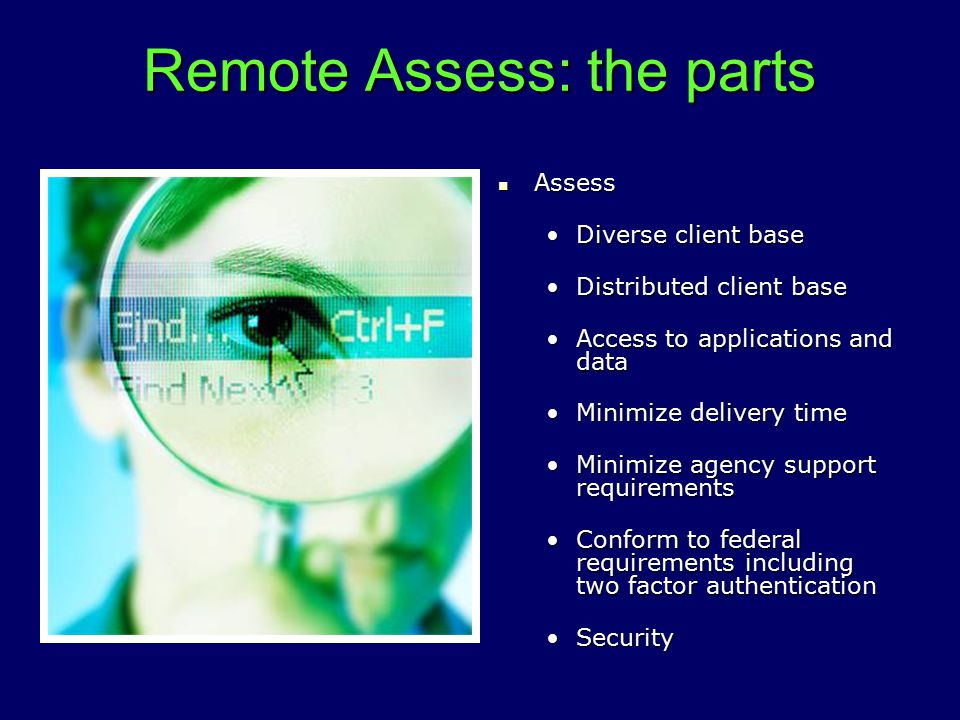 Remote Assess: the parts Assess Assess Diverse client baseDiverse client base Distributed client baseDistributed client base Access to applications and dataAccess to applications and data Minimize delivery timeMinimize delivery time Minimize agency support requirementsMinimize agency support requirements Conform to federal requirements including two factor authenticationConform to federal requirements including two factor authentication SecuritySecurity