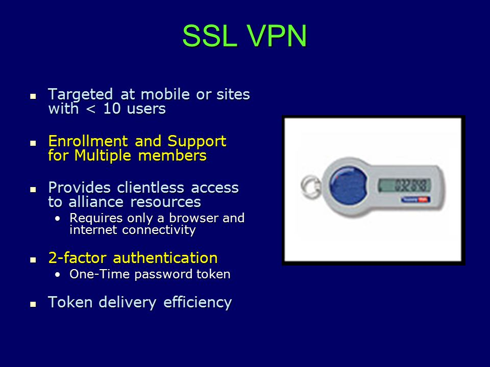 SSL VPN Targeted at mobile or sites with < 10 users Targeted at mobile or sites with < 10 users Enrollment and Support for Multiple members Enrollment and Support for Multiple members Provides clientless access to alliance resources Provides clientless access to alliance resources Requires only a browser and internet connectivityRequires only a browser and internet connectivity 2-factor authentication 2-factor authentication One-Time password tokenOne-Time password token Token delivery efficiency Token delivery efficiency