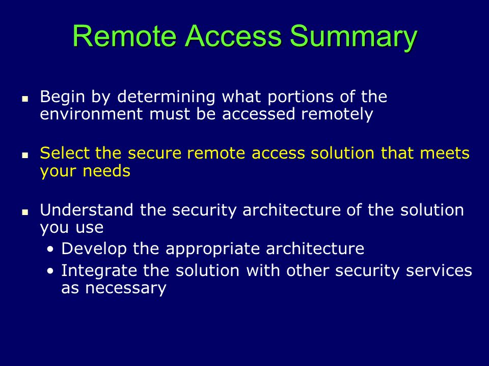 Remote Access Summary Begin by determining what portions of the environment must be accessed remotely Select the secure remote access solution that meets your needs Understand the security architecture of the solution you use Develop the appropriate architecture Integrate the solution with other security services as necessary