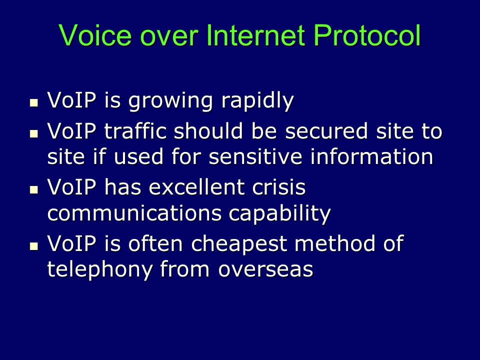 Voice over Internet Protocol VoIP is growing rapidly VoIP is growing rapidly VoIP traffic should be secured site to site if used for sensitive information VoIP traffic should be secured site to site if used for sensitive information VoIP has excellent crisis communications capability VoIP has excellent crisis communications capability VoIP is often cheapest method of telephony from overseas VoIP is often cheapest method of telephony from overseas