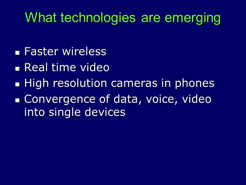 What technologies are emerging Faster wireless Faster wireless Real time video Real time video High resolution cameras in phones High resolution cameras in phones Convergence of data, voice, video into single devices Convergence of data, voice, video into single devices